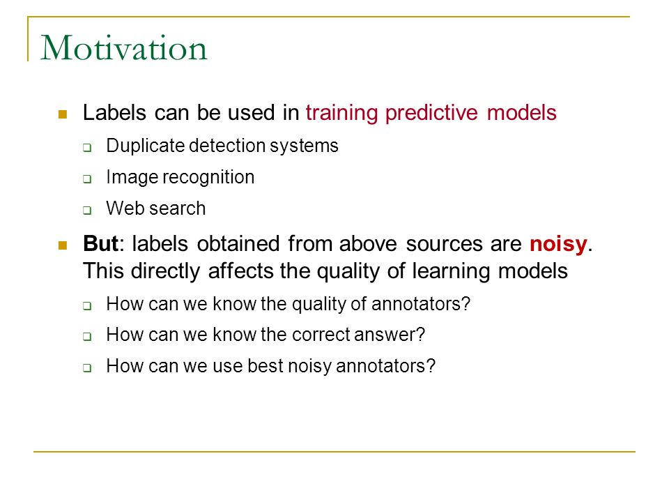 Motivation Labels can be used in training predictive models Duplicate detection systems Image recognition Web search But: labels obtained from above sources are noisy.