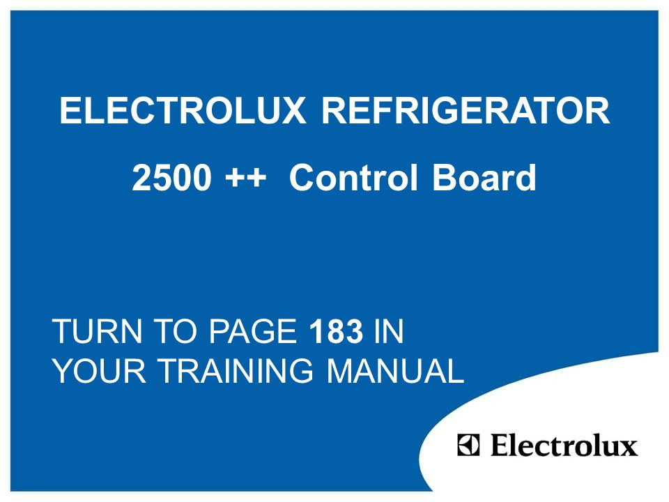 ELECTROLUX REFRIGERATOR 2500 ++ Control Board TURN TO PAGE 183 IN YOUR TRAINING MANUAL