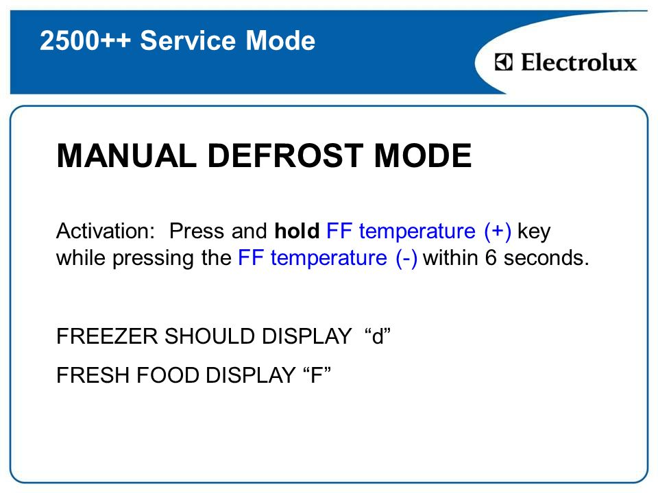 2500++ Service Mode MANUAL DEFROST MODE Activation: Press and hold FF temperature (+) key while pressing the FF temperature (-) within 6 seconds. FREE