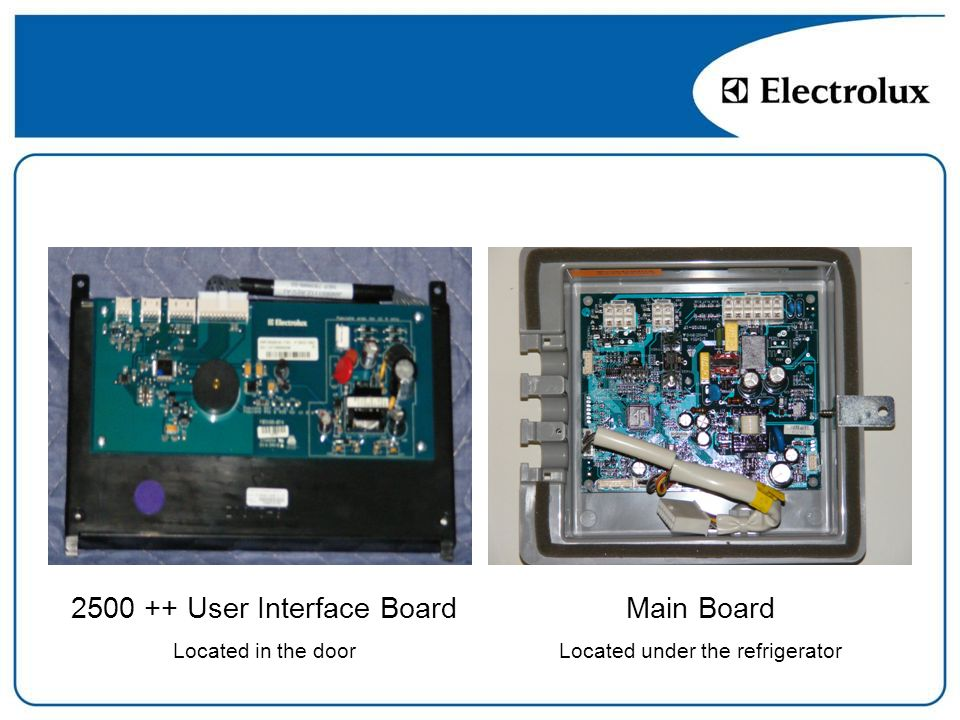 Main Board Located under the refrigerator 2500 ++ User Interface Board Located in the door