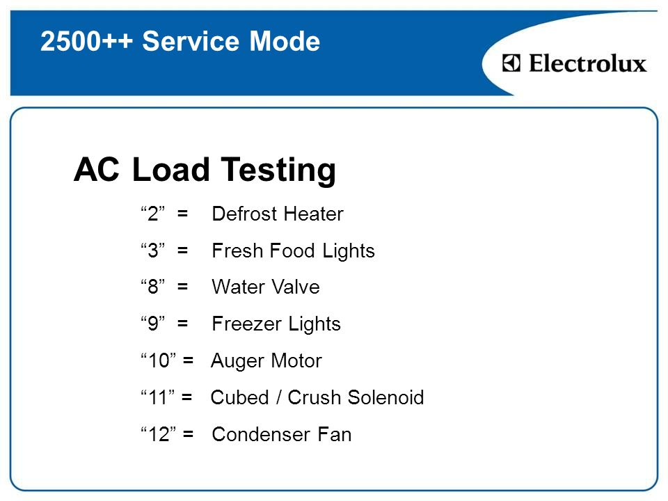 2500++ Service Mode AC Load Testing 2 = Defrost Heater 3 = Fresh Food Lights 8 = Water Valve 9 = Freezer Lights 10 = Auger Motor 11 = Cubed / Crush So