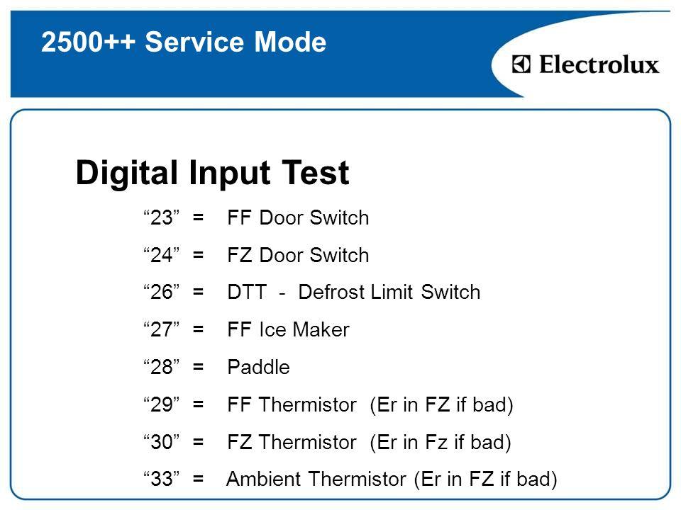 2500++ Service Mode Digital Input Test 23 = FF Door Switch 24 = FZ Door Switch 26 = DTT - Defrost Limit Switch 27 = FF Ice Maker 28 = Paddle 29 = FF T