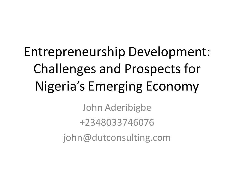 Entrepreneurship Development: Challenges and Prospects for Nigerias Emerging Economy John Aderibigbe +2348033746076 john@dutconsulting.com
