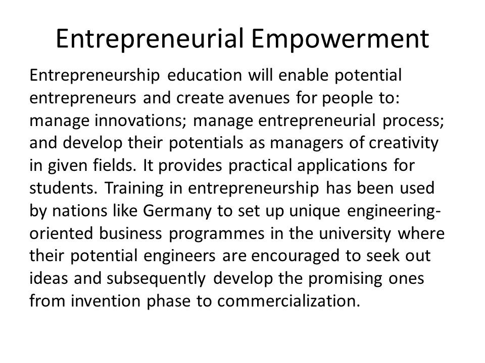 Entrepreneurial Empowerment Entrepreneurship education will enable potential entrepreneurs and create avenues for people to: manage innovations; manag
