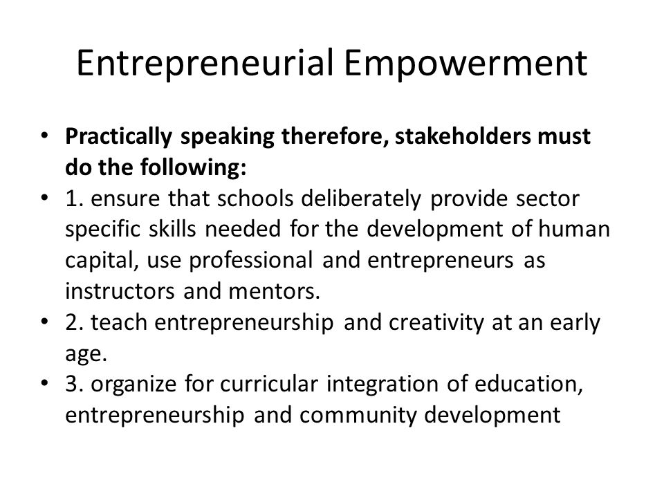 Entrepreneurial Empowerment Practically speaking therefore, stakeholders must do the following: 1. ensure that schools deliberately provide sector spe