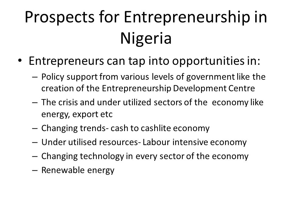 Prospects for Entrepreneurship in Nigeria Entrepreneurs can tap into opportunities in: – Policy support from various levels of government like the cre