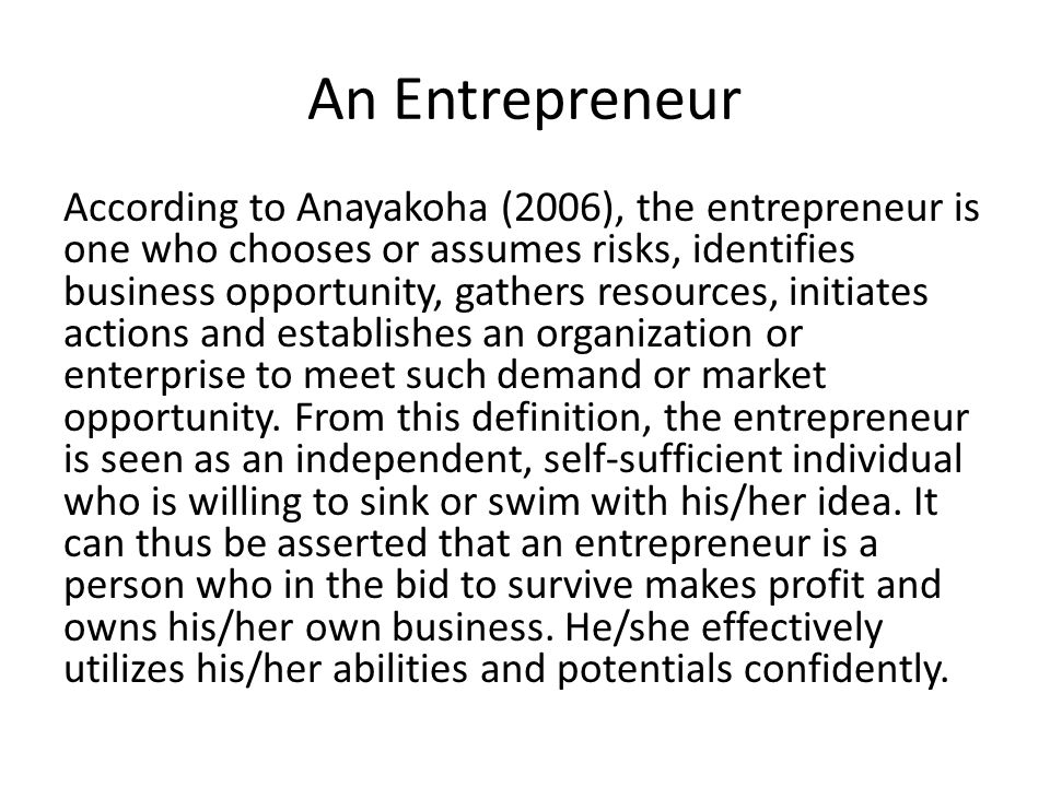 An Entrepreneur According to Anayakoha (2006), the entrepreneur is one who chooses or assumes risks, identifies business opportunity, gathers resource