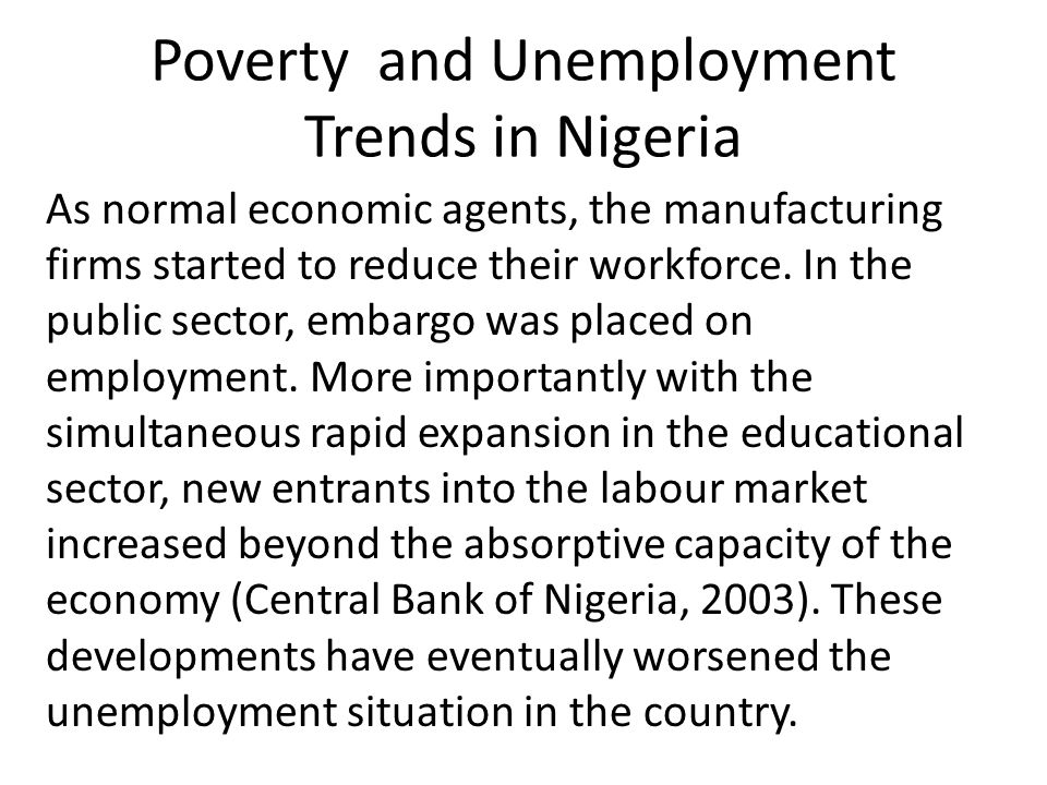 Poverty and Unemployment Trends in Nigeria As normal economic agents, the manufacturing firms started to reduce their workforce. In the public sector,