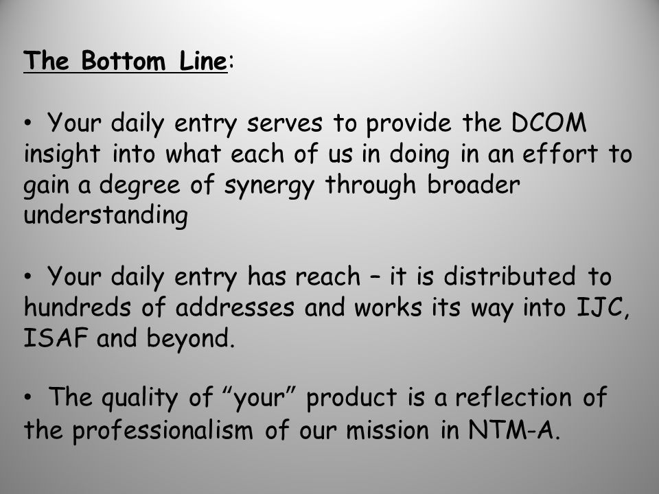 The Bottom Line: Your daily entry serves to provide the DCOM insight into what each of us in doing in an effort to gain a degree of synergy through broader understanding Your daily entry has reach – it is distributed to hundreds of addresses and works its way into IJC, ISAF and beyond.