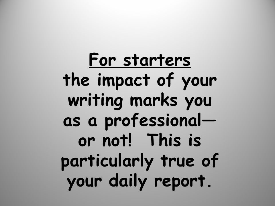 For starters the impact of your writing marks you as a professional or not.