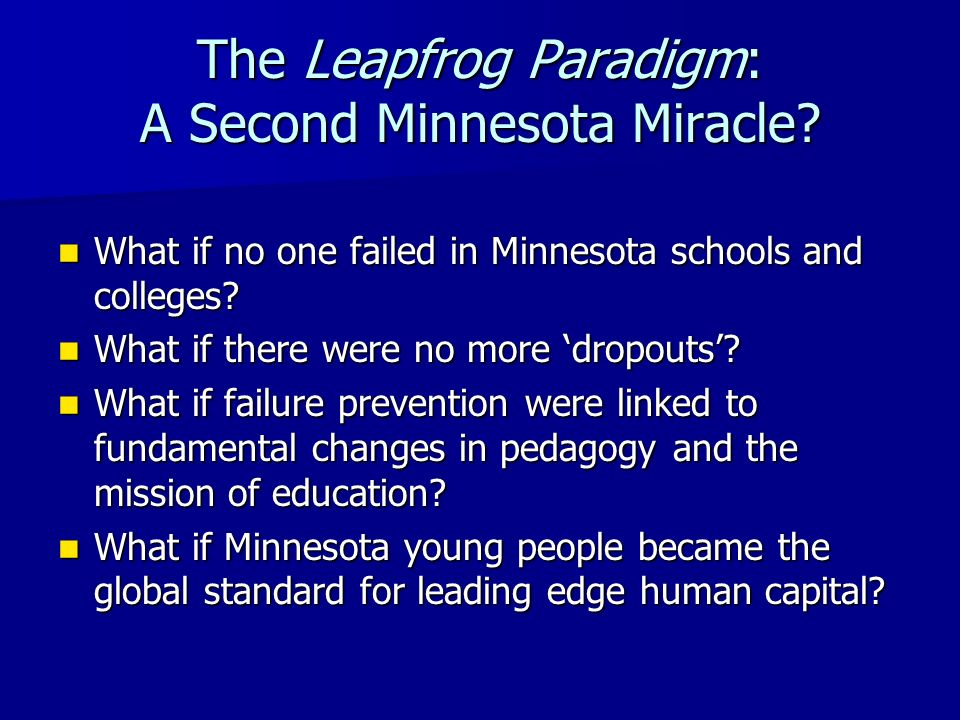 The Leapfrog Paradigm: A Second Minnesota Miracle? What if no one failed in Minnesota schools and colleges? What if no one failed in Minnesota schools