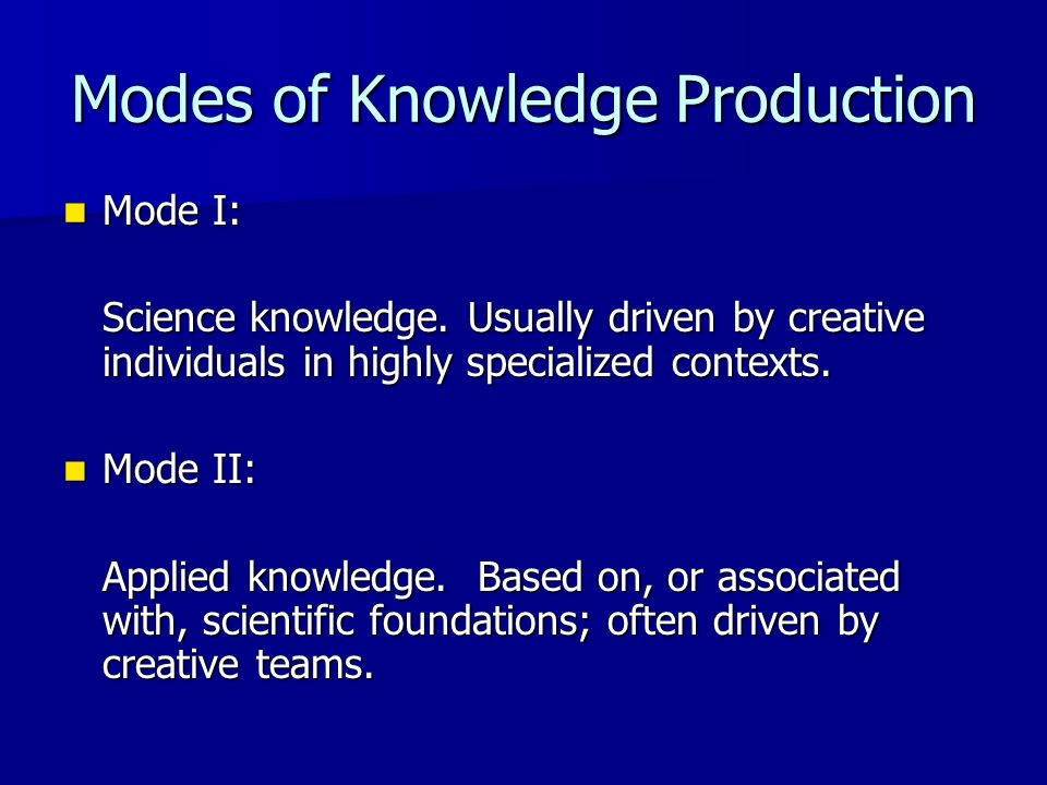 Modes of Knowledge Production Mode I: Mode I: Science knowledge. Usually driven by creative individuals in highly specialized contexts. Mode II: Mode