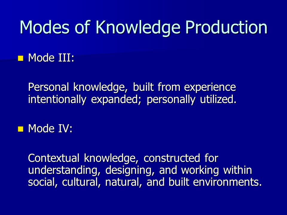Modes of Knowledge Production Mode III: Mode III: Personal knowledge, built from experience intentionally expanded; personally utilized. Mode IV: Mode