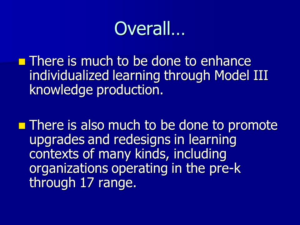 Overall… There is much to be done to enhance individualized learning through Model III knowledge production. There is much to be done to enhance indiv