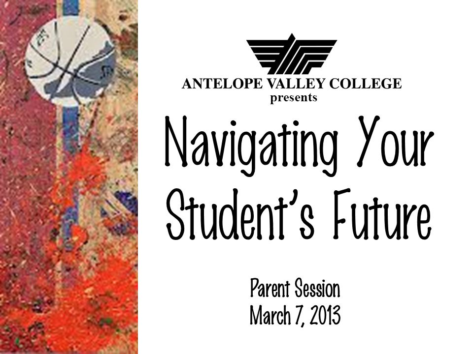 Navigating Your Students Future Parent Session March 7, 2013 presents