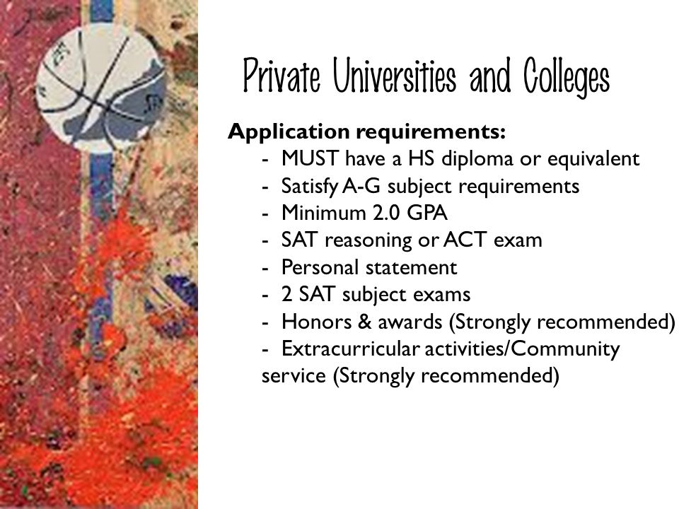 Application requirements: - MUST have a HS diploma or equivalent - Satisfy A-G subject requirements - Minimum 2.0 GPA - SAT reasoning or ACT exam - Pe