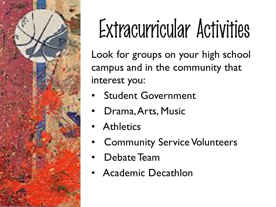 Extracurricular Activities Look for groups on your high school campus and in the community that interest you: Student Government Drama, Arts, Music At