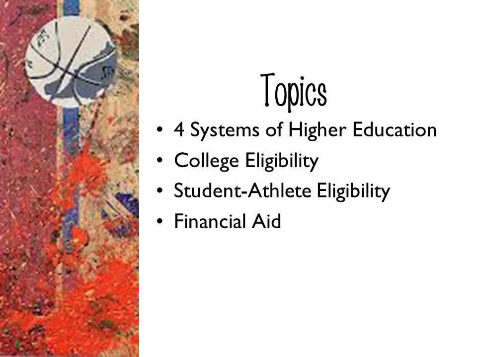 Topics 4 Systems of Higher Education College Eligibility Student-Athlete Eligibility Financial Aid