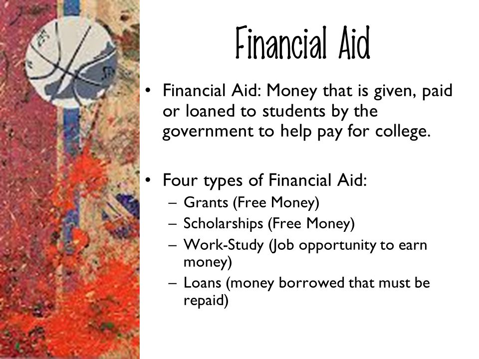 Financial Aid Financial Aid: Money that is given, paid or loaned to students by the government to help pay for college. Four types of Financial Aid: –