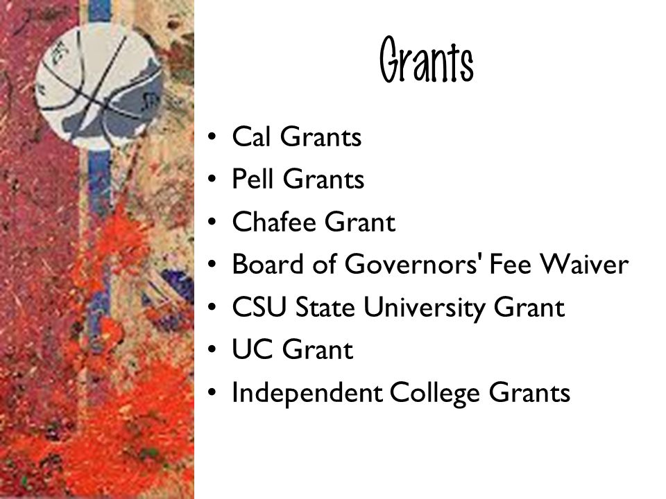 Grants Cal Grants Pell Grants Chafee Grant Board of Governors' Fee Waiver CSU State University Grant UC Grant Independent College Grants