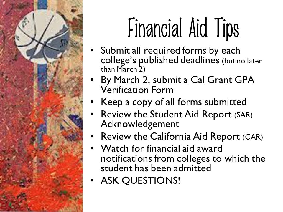 Financial Aid Tips Submit all required forms by each colleges published deadlines (but no later than March 2) By March 2, submit a Cal Grant GPA Verif