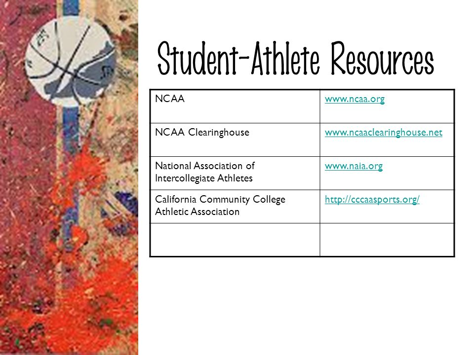 Student-Athlete Resources NCAAwww.ncaa.org NCAA Clearinghousewww.ncaaclearinghouse.net National Association of Intercollegiate Athletes www.naia.org C