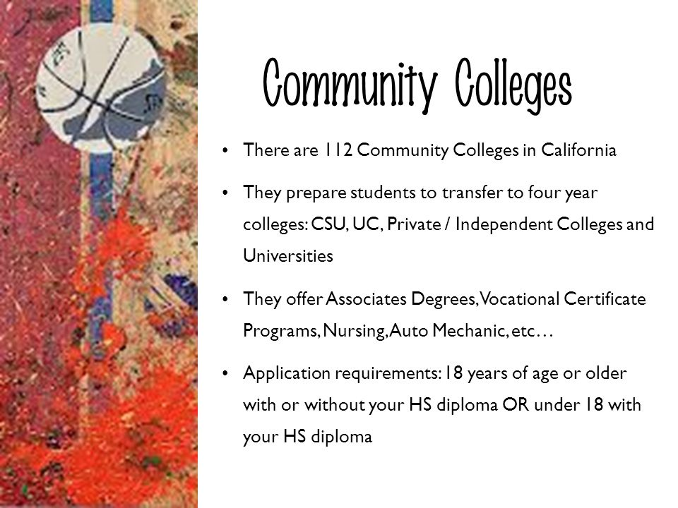 Community Colleges There are 112 Community Colleges in California They prepare students to transfer to four year colleges: CSU, UC, Private / Independ