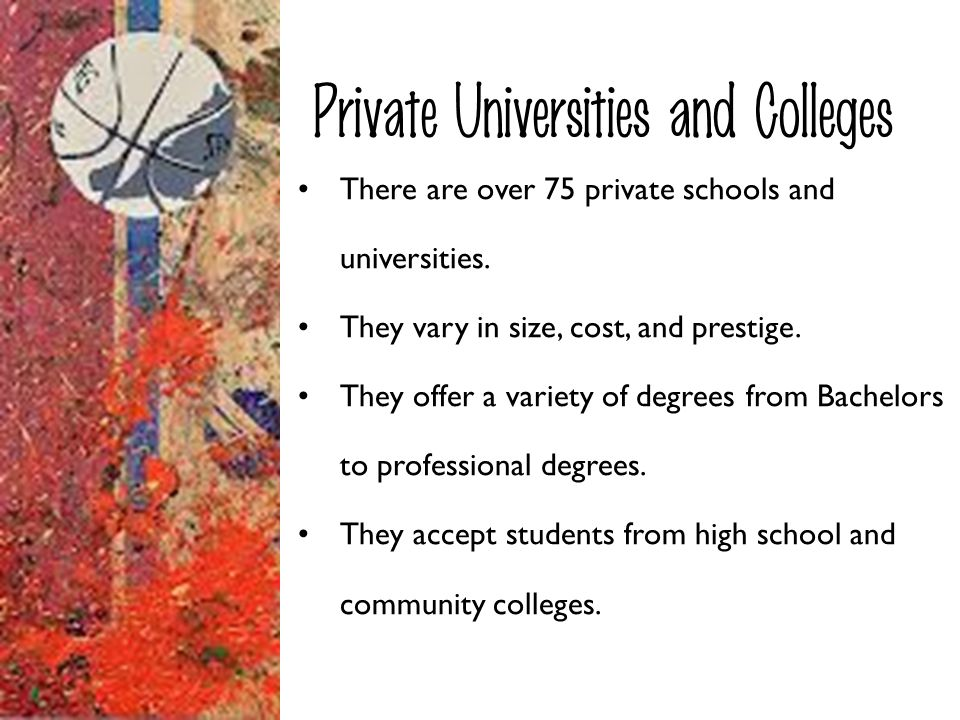 Private Universities and Colleges There are over 75 private schools and universities. They vary in size, cost, and prestige. They offer a variety of d