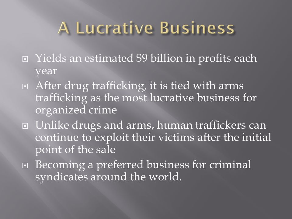 Yields an estimated $9 billion in profits each year After drug trafficking, it is tied with arms trafficking as the most lucrative business for organized crime Unlike drugs and arms, human traffickers can continue to exploit their victims after the initial point of the sale Becoming a preferred business for criminal syndicates around the world.