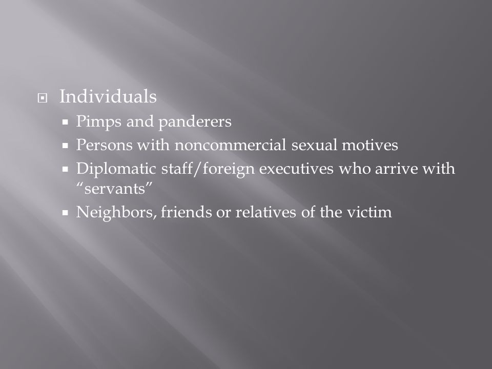 Individuals Pimps and panderers Persons with noncommercial sexual motives Diplomatic staff/foreign executives who arrive with servants Neighbors, friends or relatives of the victim
