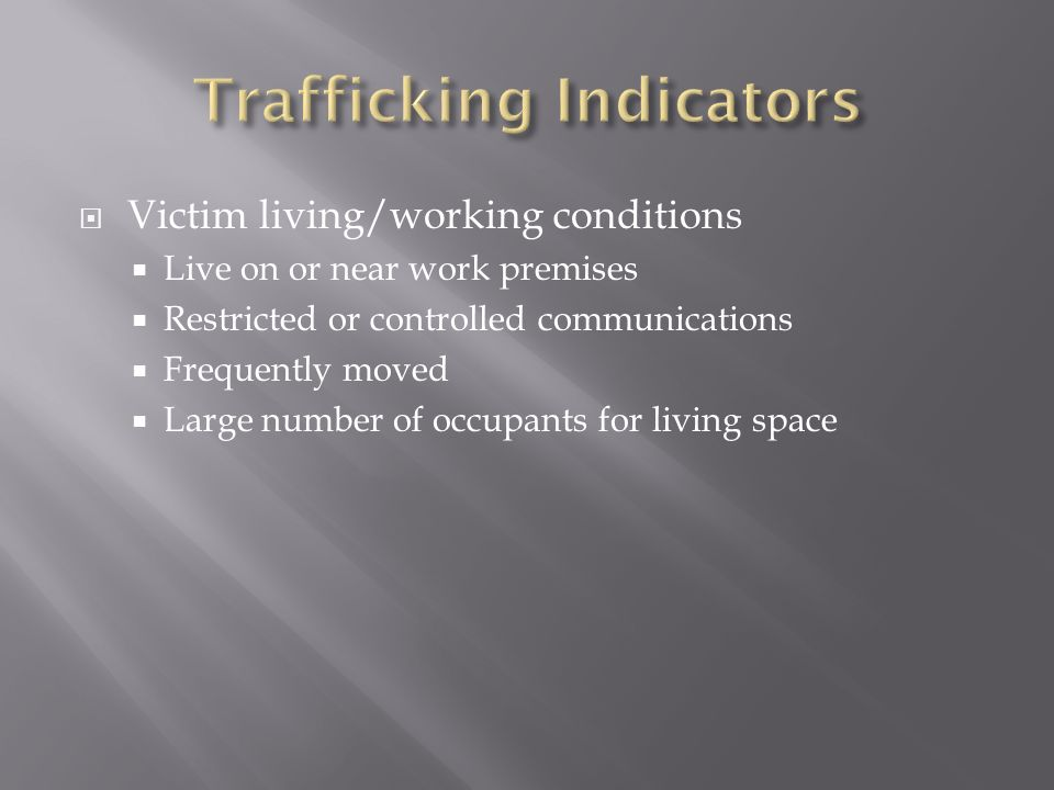 Victim living/working conditions Live on or near work premises Restricted or controlled communications Frequently moved Large number of occupants for
