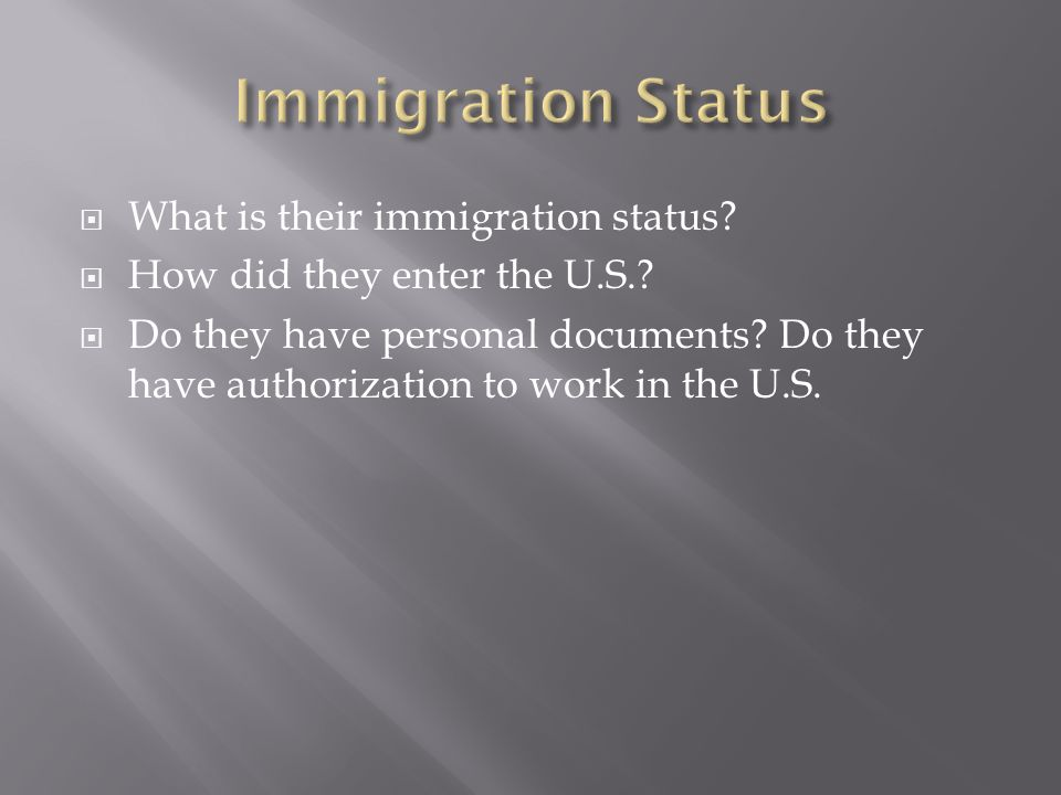 What is their immigration status? How did they enter the U.S.? Do they have personal documents? Do they have authorization to work in the U.S.
