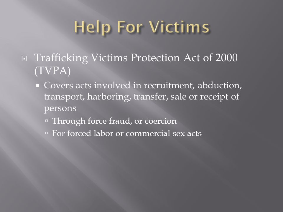 Trafficking Victims Protection Act of 2000 (TVPA) Covers acts involved in recruitment, abduction, transport, harboring, transfer, sale or receipt of persons Through force fraud, or coercion For forced labor or commercial sex acts