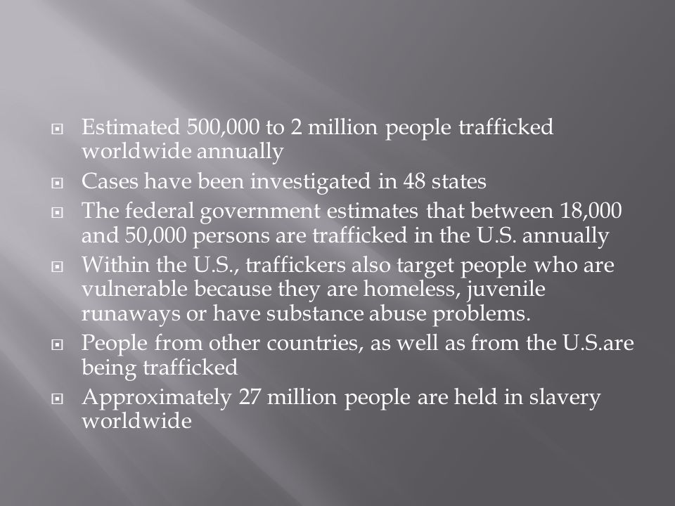 Estimated 500,000 to 2 million people trafficked worldwide annually Cases have been investigated in 48 states The federal government estimates that between 18,000 and 50,000 persons are trafficked in the U.S.