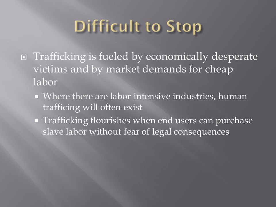 Trafficking is fueled by economically desperate victims and by market demands for cheap labor Where there are labor intensive industries, human trafficing will often exist Trafficking flourishes when end users can purchase slave labor without fear of legal consequences