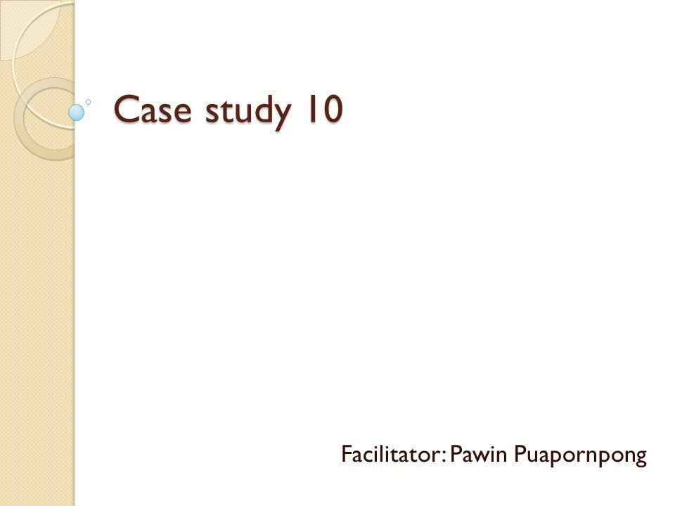 Case study 10 Facilitator: Pawin Puapornpong