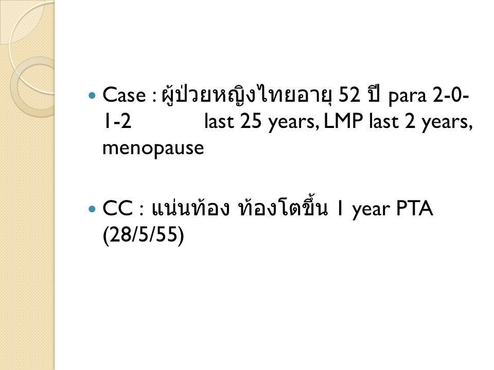 Case : 52 para 2-0- 1-2 last 25 years, LMP last 2 years, menopause CC : 1 year PTA (28/5/55)