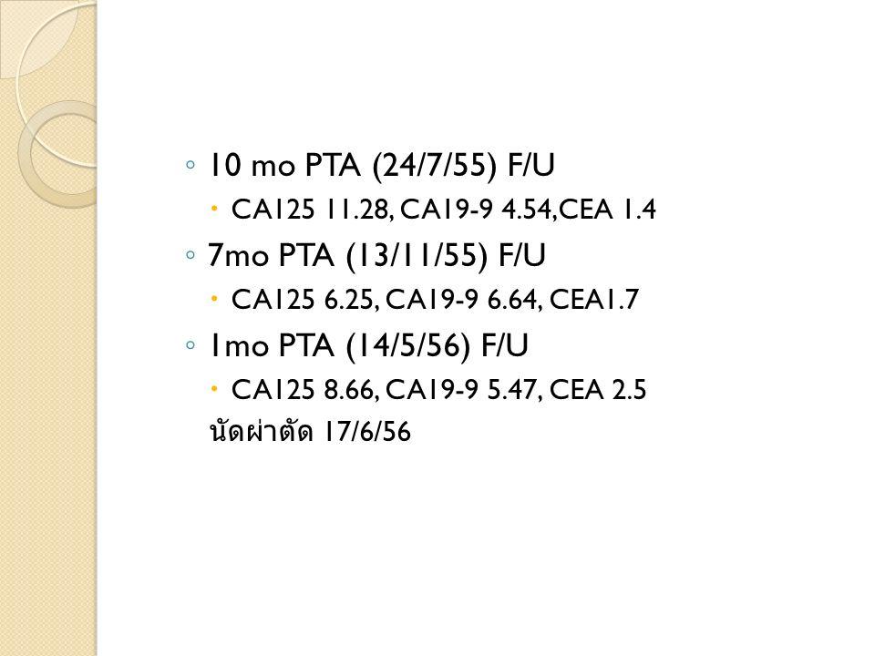 10 mo PTA (24/7/55) F/U CA125 11.28, CA19-9 4.54,CEA 1.4 7mo PTA (13/11/55) F/U CA125 6.25, CA19-9 6.64, CEA1.7 1mo PTA (14/5/56) F/U CA125 8.66, CA19