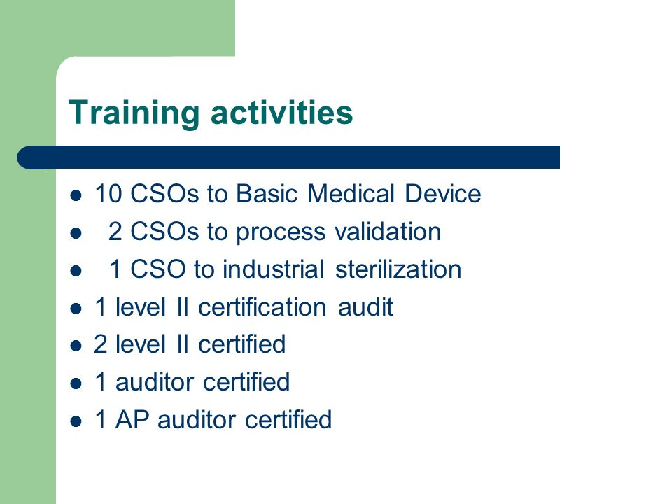 Training activities 10 CSOs to Basic Medical Device 2 CSOs to process validation 1 CSO to industrial sterilization 1 level II certification audit 2 le