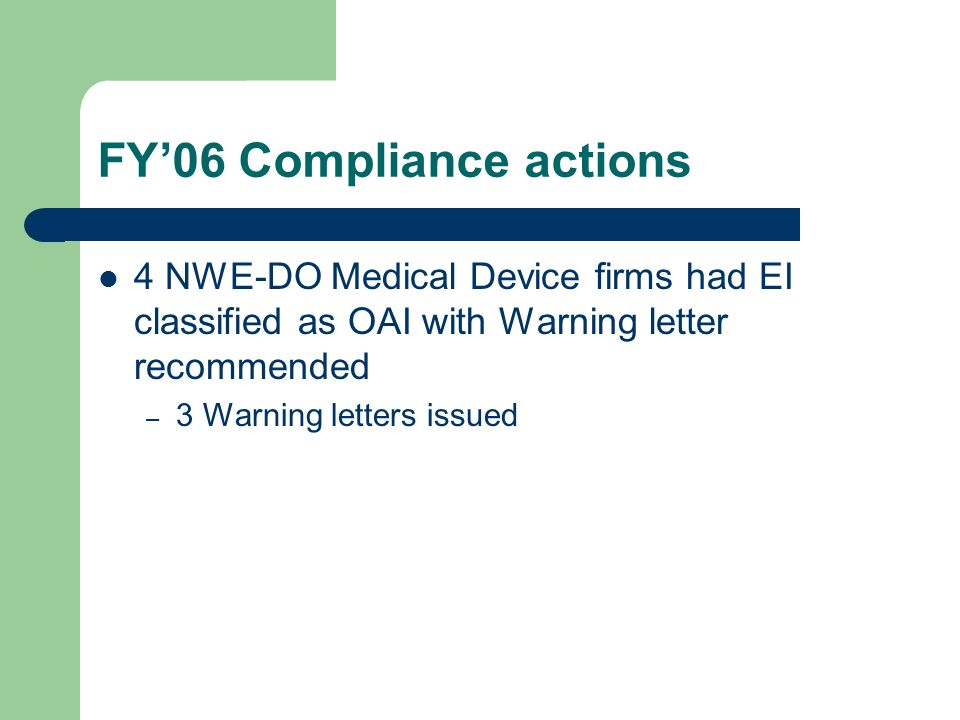 FY06 Compliance actions 4 NWE-DO Medical Device firms had EI classified as OAI with Warning letter recommended – 3 Warning letters issued
