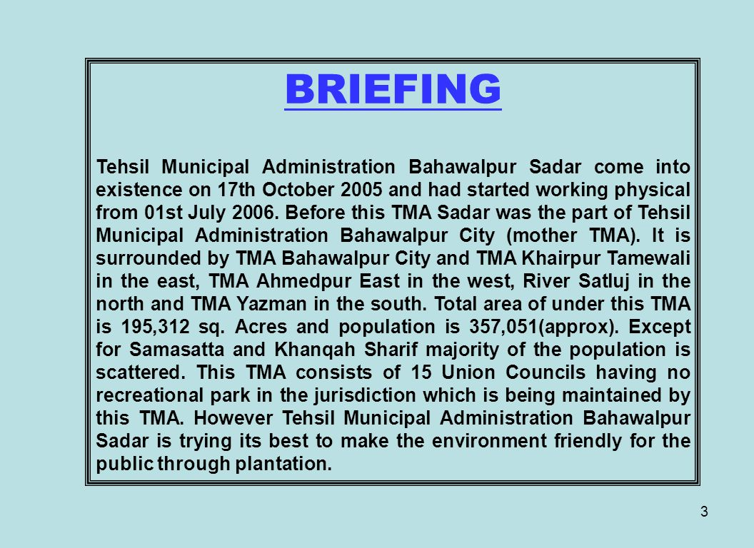 3 BRIEFING Tehsil Municipal Administration Bahawalpur Sadar come into existence on 17th October 2005 and had started working physical from 01st July 2