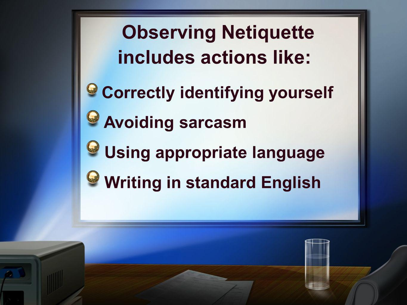 Observing Netiquette includes actions like: Correctly identifying yourself Avoiding sarcasm Using appropriate language Writing in standard English