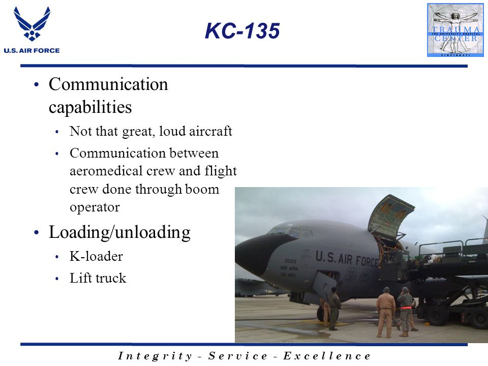 I n t e g r i t y - S e r v i c e - E x c e l l e n c e KC-135 Communication capabilities Not that great, loud aircraft Communication between aeromedi