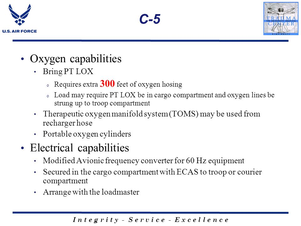 I n t e g r i t y - S e r v i c e - E x c e l l e n c e C-5 Oxygen capabilities Bring PT LOX o Requires extra 300 feet of oxygen hosing o Load may req