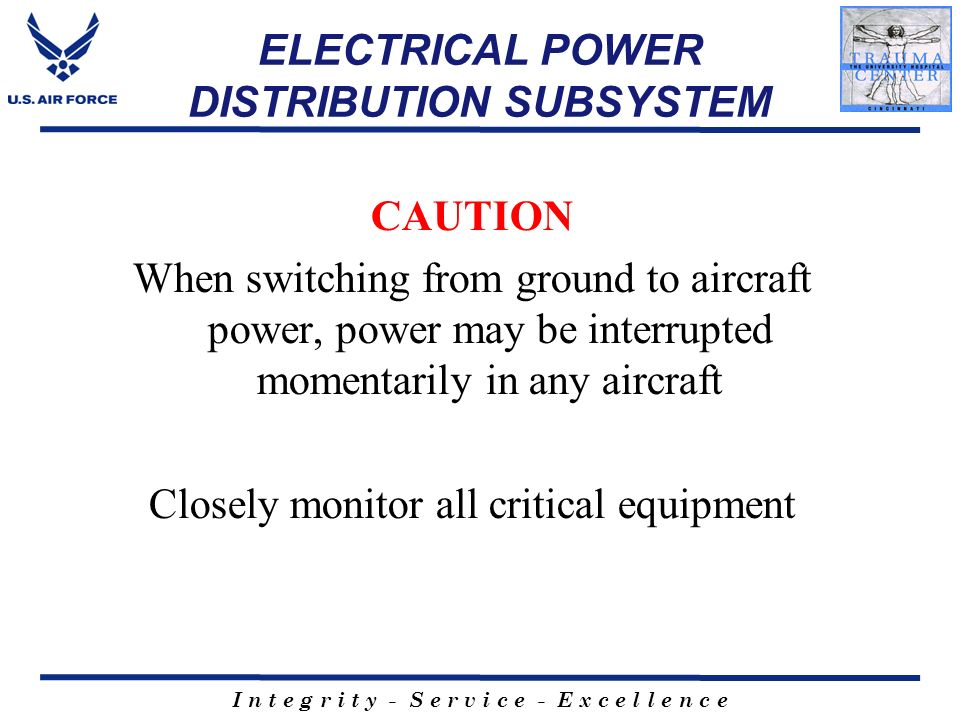 I n t e g r i t y - S e r v i c e - E x c e l l e n c e ELECTRICAL POWER DISTRIBUTION SUBSYSTEM CAUTION When switching from ground to aircraft power,
