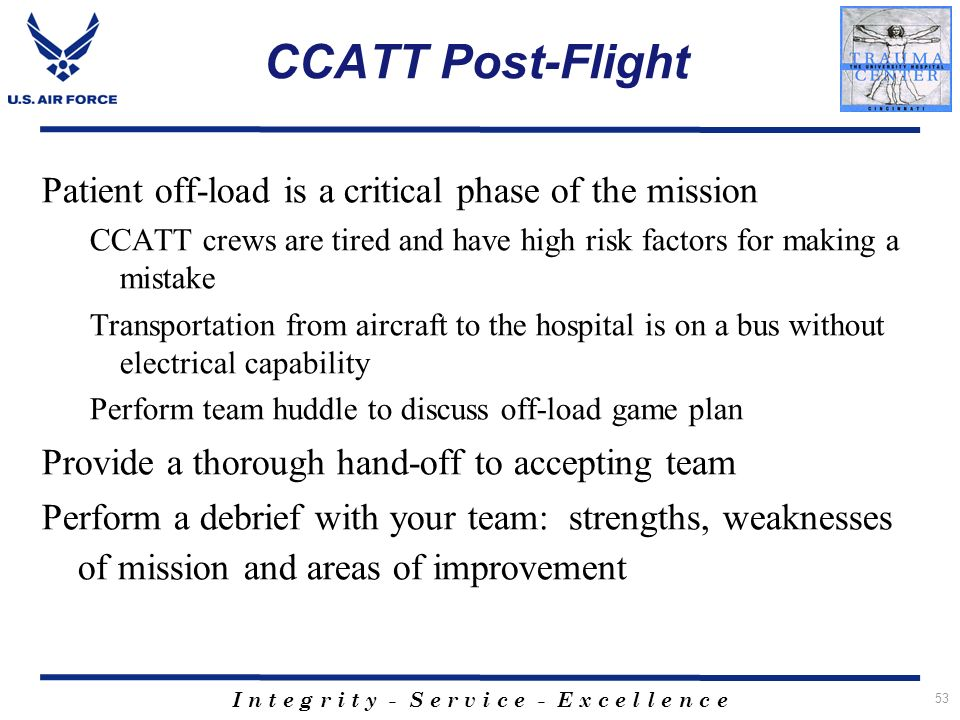 I n t e g r i t y - S e r v i c e - E x c e l l e n c e CCATT Post-Flight Patient off-load is a critical phase of the mission CCATT crews are tired an