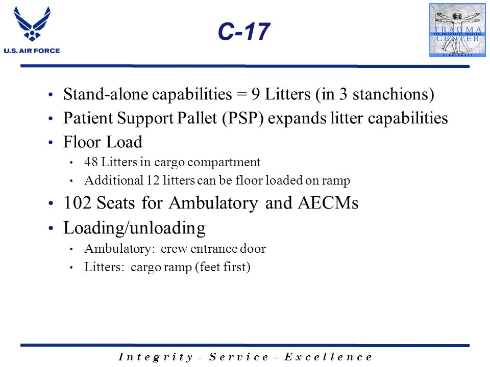 C-17 Stand-alone capabilities = 9 Litters (in 3 stanchions) Patient Support Pallet (PSP) expands litter capabilities Floor Load 48 Litters in cargo co