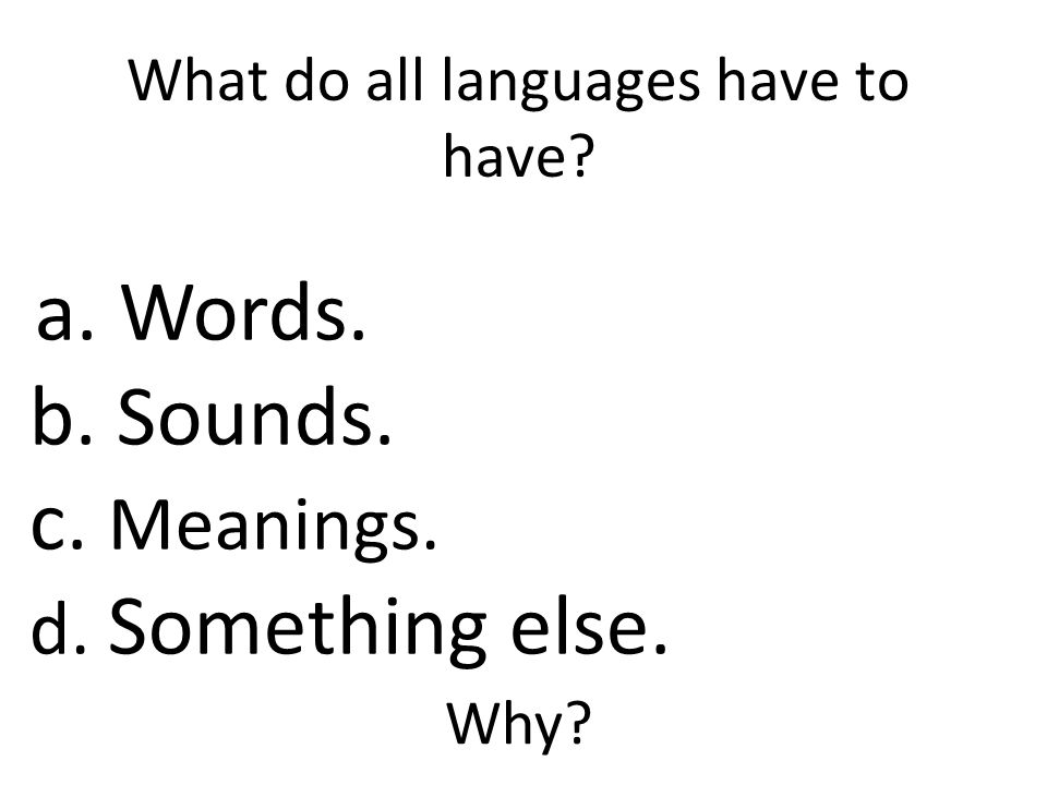What do all languages have to have a. Words. b. Sounds. c. Meanings. d. Something else. Why