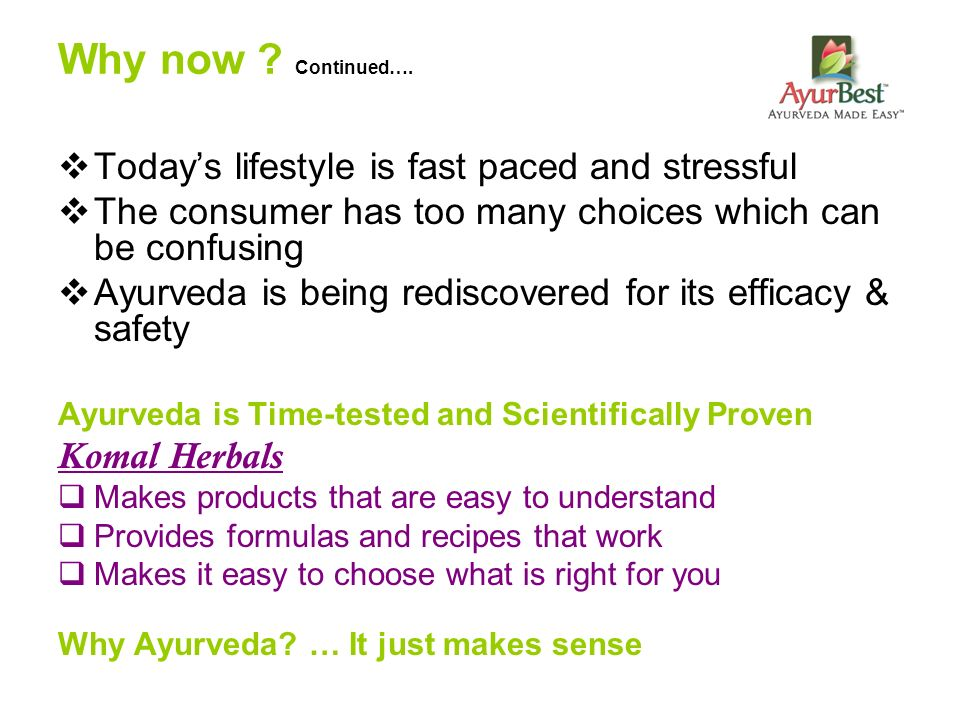 Why now ? Continued…. Todays lifestyle is fast paced and stressful The consumer has too many choices which can be confusing Ayurveda is being rediscov