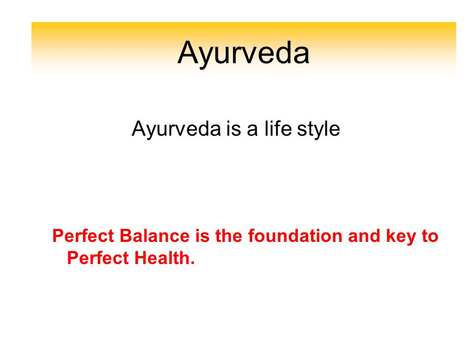 Introduction Ayurveda is a life style Perfect Balance is the foundation and key to Perfect Health. Ayurveda